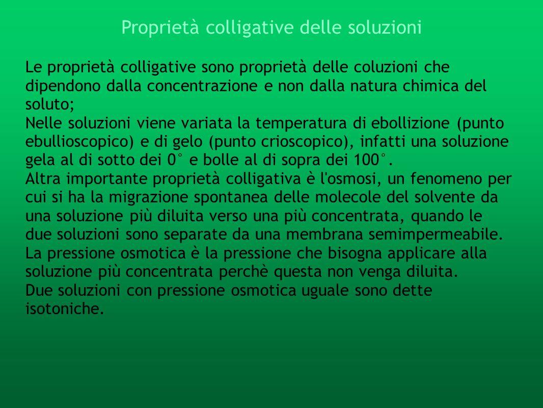 Le proprietà colligative sono proprietà delle coluzioni che dipendono dalla concentrazione e non dalla natura chimica del soluto; Nelle soluzioni vien