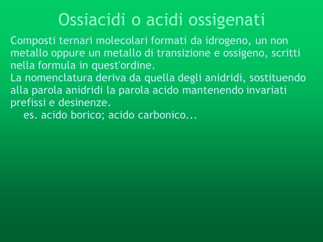 Ossiacidi o acidi ossigenati Composti ternari molecolari formati da idrogeno, un non metallo oppure un metallo di transizione e ossigeno, scritti nell