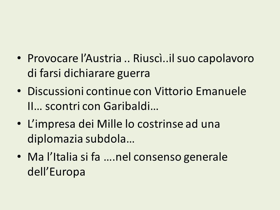 Provocare lAustria.. Riuscì..il suo capolavoro di farsi dichiarare guerra Discussioni continue con Vittorio Emanuele II… scontri con Garibaldi… Limpre