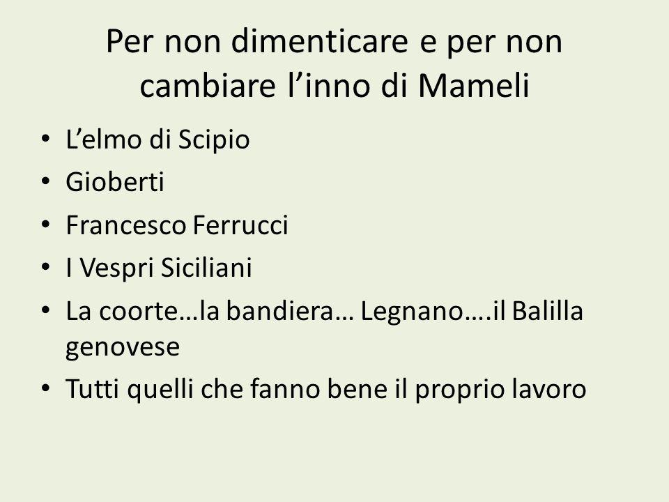 Per non dimenticare e per non cambiare linno di Mameli Lelmo di Scipio Gioberti Francesco Ferrucci I Vespri Siciliani La coorte…la bandiera… Legnano….