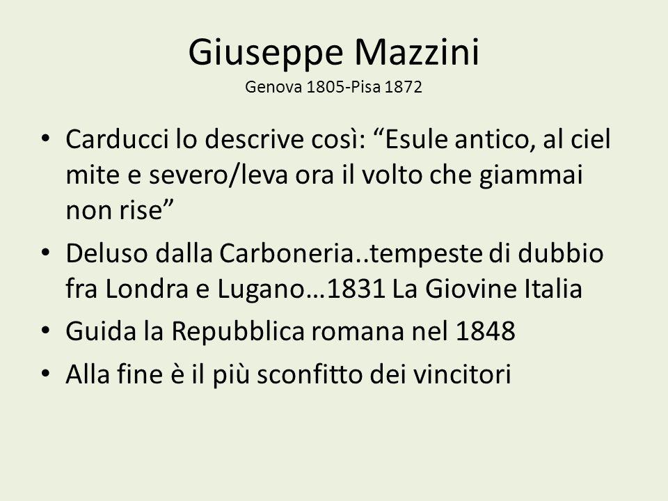 Giuseppe Mazzini Genova 1805-Pisa 1872 Carducci lo descrive così: Esule antico, al ciel mite e severo/leva ora il volto che giammai non rise Deluso da