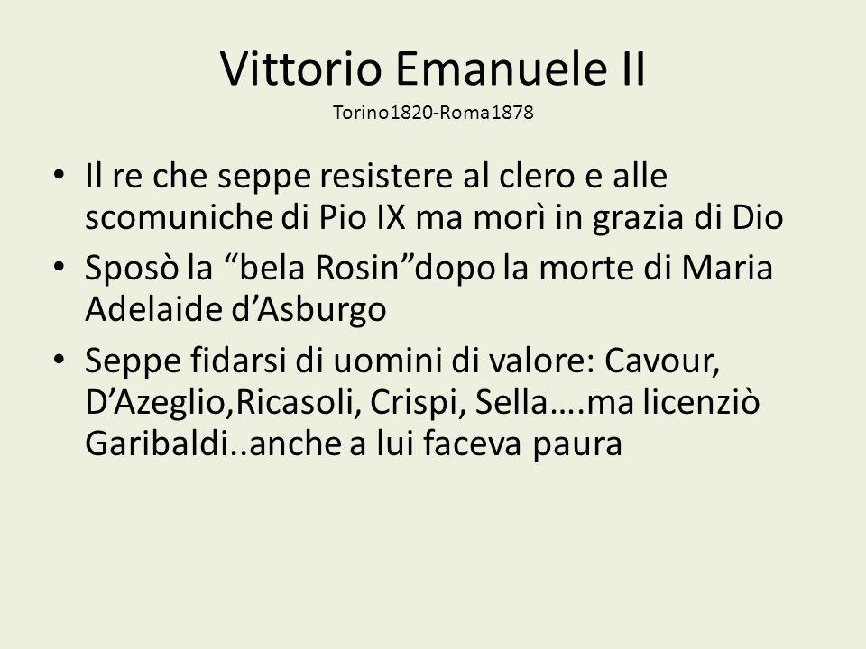 Vittorio Emanuele II Torino1820-Roma1878 Il re che seppe resistere al clero e alle scomuniche di Pio IX ma morì in grazia di Dio Sposò la bela Rosindo