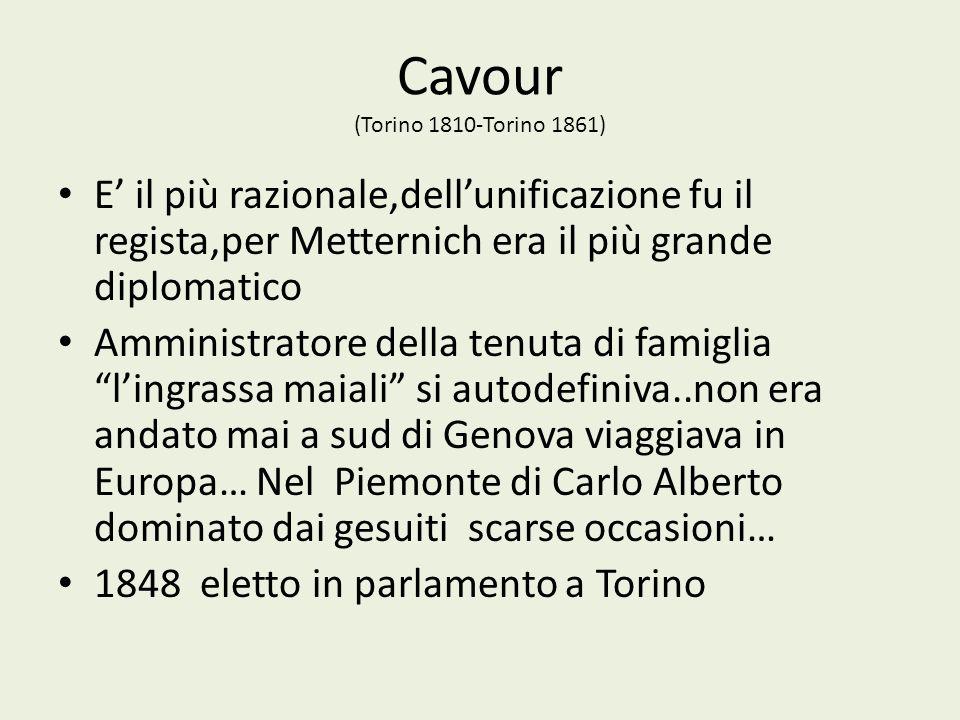 Cavour (Torino 1810-Torino 1861) E il più razionale,dellunificazione fu il regista,per Metternich era il più grande diplomatico Amministratore della t