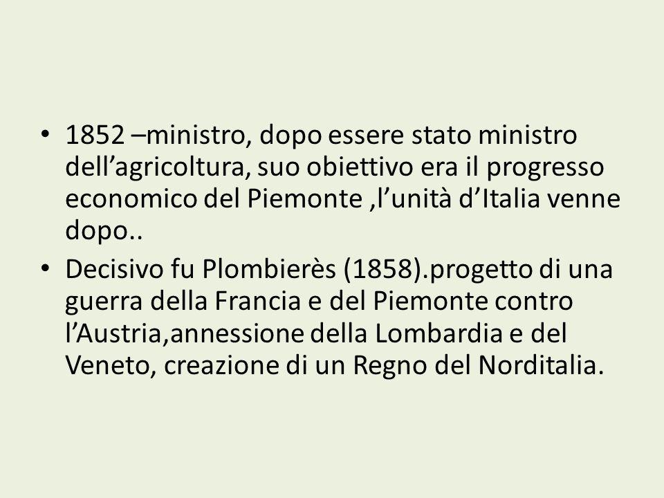 1852 –ministro, dopo essere stato ministro dellagricoltura, suo obiettivo era il progresso economico del Piemonte,lunità dItalia venne dopo.. Decisivo