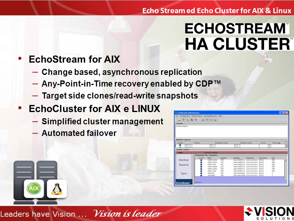 EchoStream for AIX – Change based, asynchronous replication – Any-Point-in-Time recovery enabled by CDP – Target side clones/read-write snapshots EchoCluster for AIX e LINUX – Simplified cluster management – Automated failover Echo Stream ed Echo Cluster for AIX & Linux
