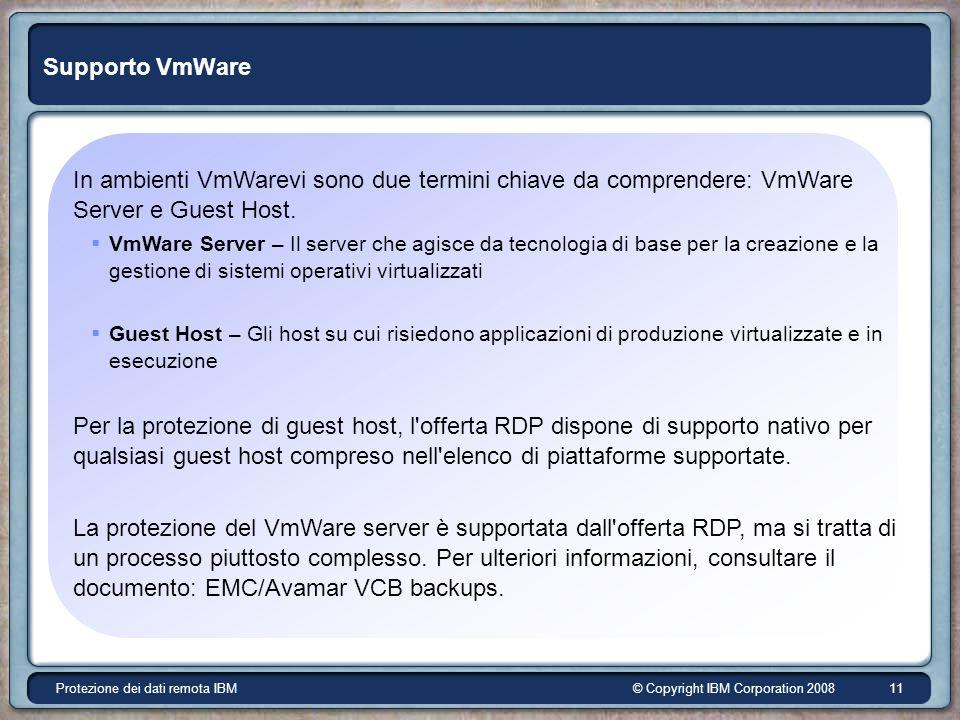 © Copyright IBM Corporation 2008Protezione dei dati remota IBM 11 Supporto VmWare In ambienti VmWarevi sono due termini chiave da comprendere: VmWare Server e Guest Host.