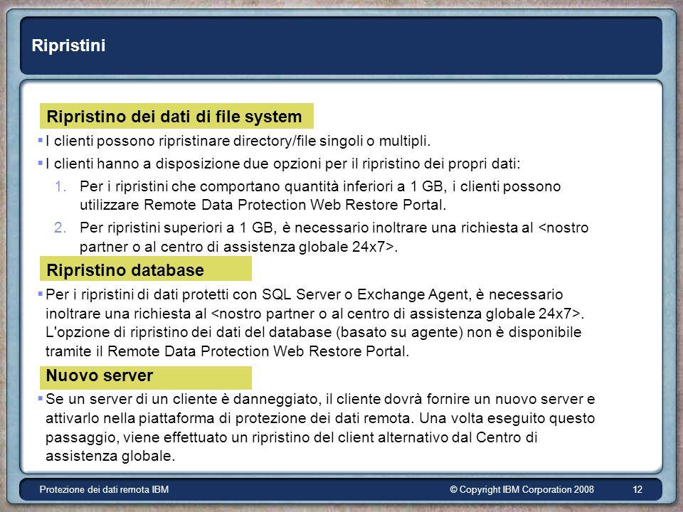 © Copyright IBM Corporation 2008Protezione dei dati remota IBM 12 Ripristini Ripristino dei dati di file system I clienti possono ripristinare directory/file singoli o multipli.