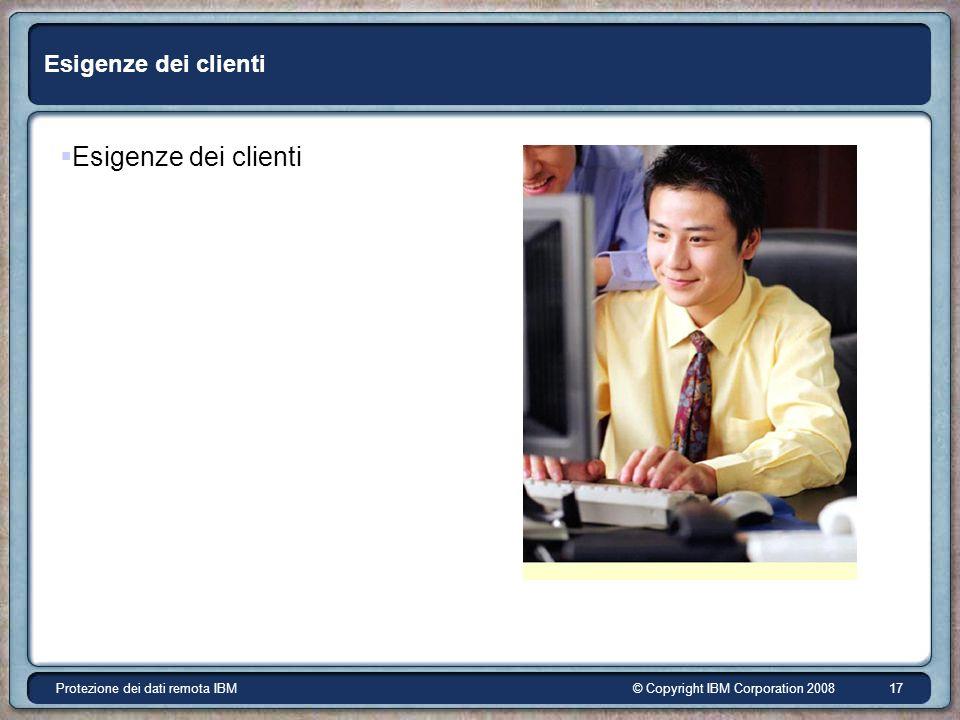 © Copyright IBM Corporation 2008Protezione dei dati remota IBM 17 Esigenze dei clienti