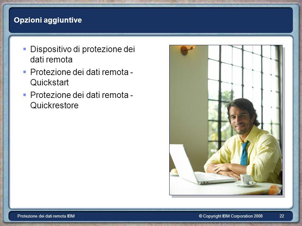 © Copyright IBM Corporation 2008Protezione dei dati remota IBM 22 Opzioni aggiuntive Dispositivo di protezione dei dati remota Protezione dei dati remota - Quickstart Protezione dei dati remota - Quickrestore