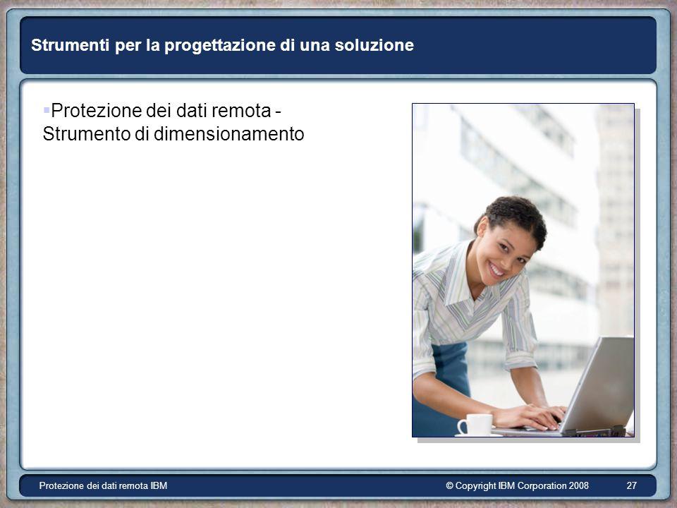 © Copyright IBM Corporation 2008Protezione dei dati remota IBM 27 Strumenti per la progettazione di una soluzione Protezione dei dati remota - Strumento di dimensionamento
