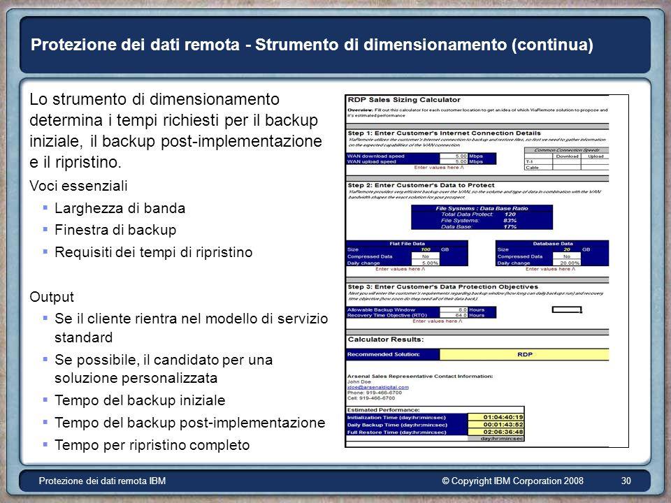 © Copyright IBM Corporation 2008Protezione dei dati remota IBM 30 Protezione dei dati remota - Strumento di dimensionamento (continua) Lo strumento di dimensionamento determina i tempi richiesti per il backup iniziale, il backup post-implementazione e il ripristino.