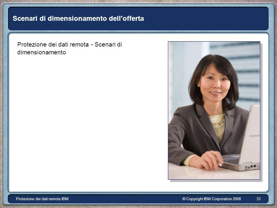 © Copyright IBM Corporation 2008Protezione dei dati remota IBM 33 Scenari di dimensionamento dell offerta Protezione dei dati remota - Scenari di dimensionamento