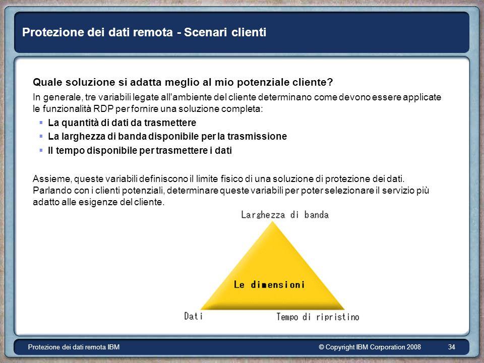 © Copyright IBM Corporation 2008Protezione dei dati remota IBM 34 Protezione dei dati remota - Scenari clienti Quale soluzione si adatta meglio al mio potenziale cliente.