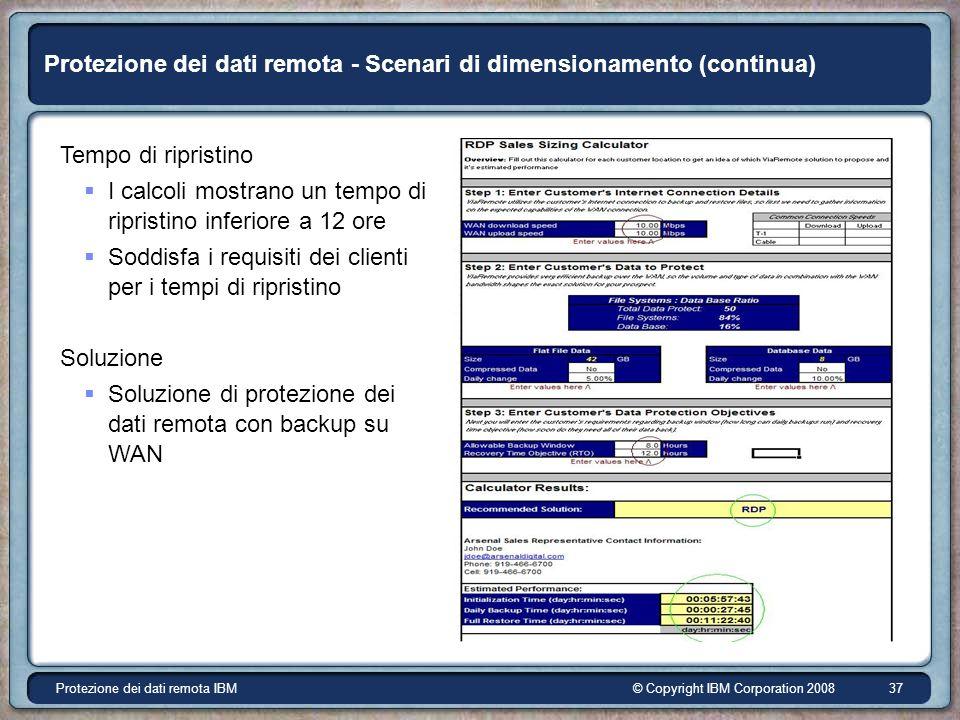 © Copyright IBM Corporation 2008Protezione dei dati remota IBM 37 Protezione dei dati remota - Scenari di dimensionamento (continua) Tempo di ripristino I calcoli mostrano un tempo di ripristino inferiore a 12 ore Soddisfa i requisiti dei clienti per i tempi di ripristino Soluzione Soluzione di protezione dei dati remota con backup su WAN