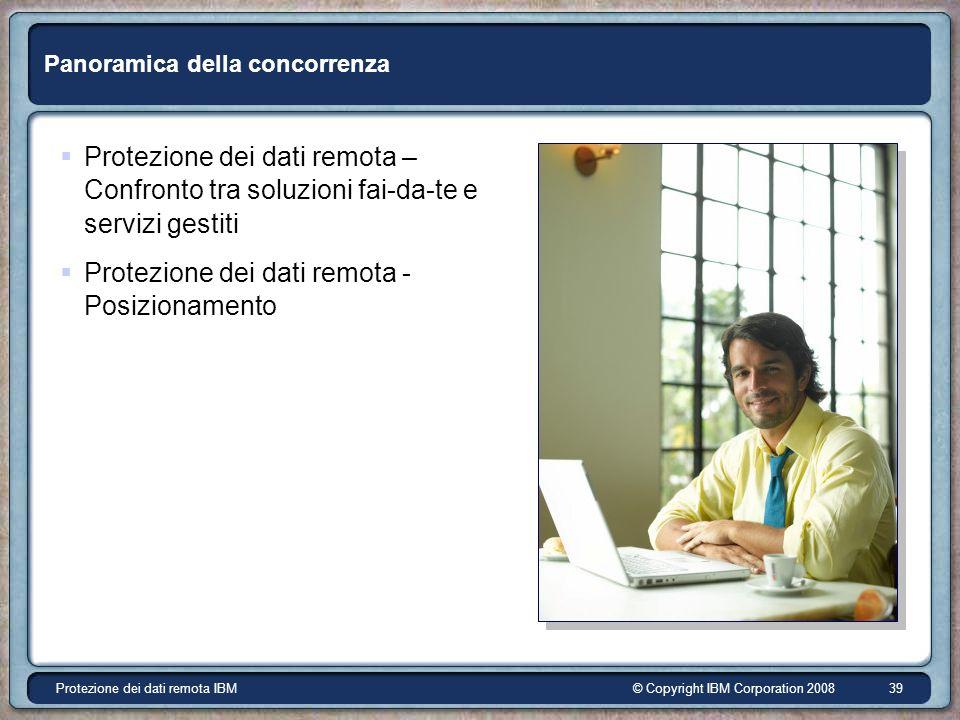 © Copyright IBM Corporation 2008Protezione dei dati remota IBM 39 Panoramica della concorrenza Protezione dei dati remota – Confronto tra soluzioni fai-da-te e servizi gestiti Protezione dei dati remota - Posizionamento