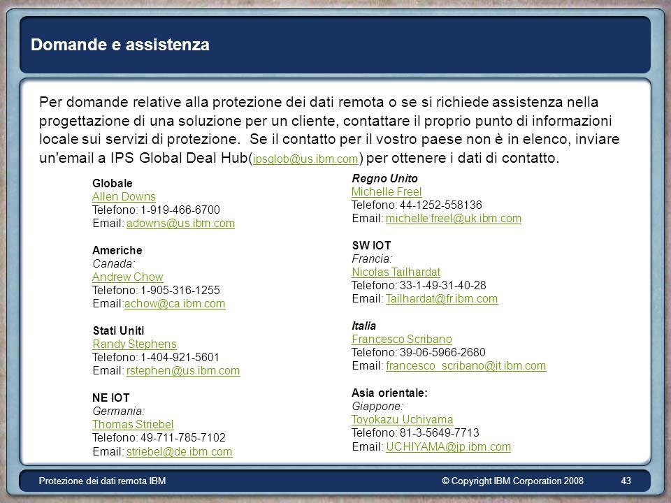 © Copyright IBM Corporation 2008Protezione dei dati remota IBM 43 Domande e assistenza Per domande relative alla protezione dei dati remota o se si richiede assistenza nella progettazione di una soluzione per un cliente, contattare il proprio punto di informazioni locale sui servizi di protezione.