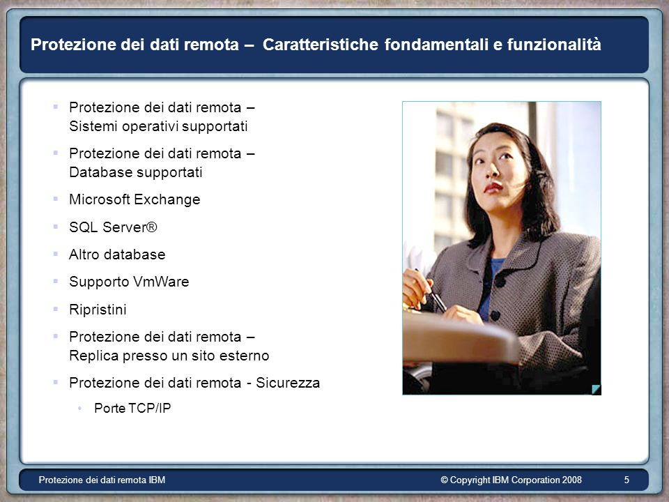 © Copyright IBM Corporation 2008Protezione dei dati remota IBM 6 Protezione dei dati remota - Sistemi operativi supportati IBM segue la matrice di contabilità dei sistemi operativi EMC/Avamar Apple Mac OS X v10.4 Tiger (solo PowerPC) IBM ® AIX ® (RISC) 5.1 5.2 5.3 Con file system JFS Hewlett-Packard ® HP-UX ® (PA-RISC) 11.0 (patch PHSS_24303 richiesta) 11i v1 (patch PHSS_28871 richiesta) 11i v2 Con HFS oVxFS Red Hat ® Linux 7.3, 8, 9 Red Hat Enterprise Linux AS/ES/WS 3.0(32&64 bit) 4.0(32&64 bit) SUSE Linux Enterprise Server 8, 9(32&64 bit), 10(32&64) Con file system ext2, ext3, ReiserFS o JFS Microsoft ® Windows ® Server 2003, Server 2003 x64 Edition, Server 2000, NT4 (SP6a), 2000 (SP3), XP Pro (SP1) (con gestione aperta di file Columbia Data Products ® OTM ® compresa per installazioni Windows NT ®, 2000, XP e 2003) Sun ® Solaris ® 7, 8, 9 e 10 (SPARC) Con file system UFS o VXFS Sistema operativo ® -- ® - ( ( ®® ®