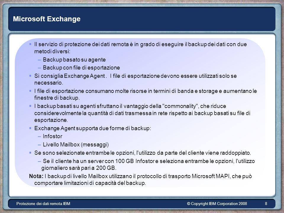 © Copyright IBM Corporation 2008Protezione dei dati remota IBM 8 Microsoft Exchange Il servizio di protezione dei dati remota è in grado di eseguire il backup dei dati con due metodi diversi: – Backup basato su agente – Backup con file di esportazione Si consiglia Exchange Agent.