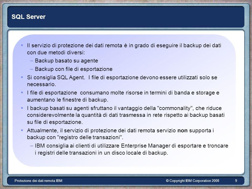 © Copyright IBM Corporation 2008Protezione dei dati remota IBM 9 SQL Server Il servizio di protezione dei dati remota è in grado di eseguire il backup dei dati con due metodi diversi: –Backup basato su agente –Backup con file di esportazione Si consiglia SQL Agent.