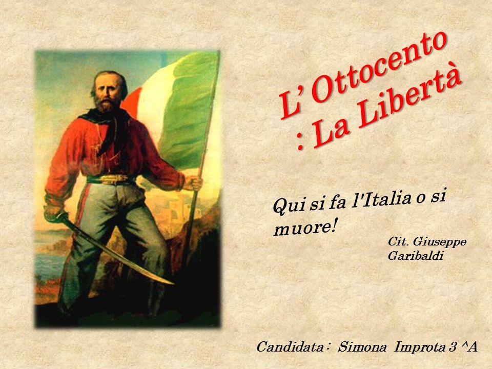 L Ottocento : La Libertà Candidata : Simona Improta 3 ^A Qui si fa l'Italia o si muore! Cit. Giuseppe Garibaldi
