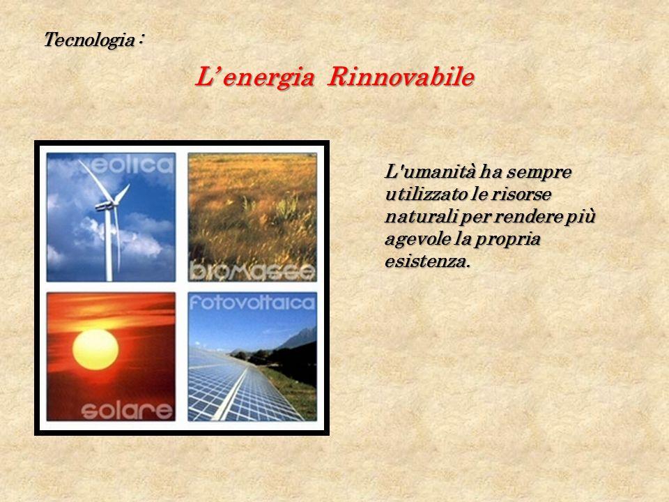 Tecnologia : L energia Rinnovabile L umanità ha sempre utilizzato le risorse naturali per rendere più agevole la propria esistenza.