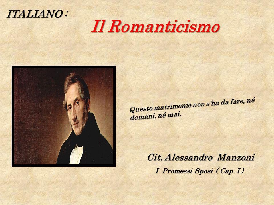 ITALIANO : Il Romanticismo Il Romanticismo Questo matrimonio non s'ha da fare, né domani, né mai. Cit. Alessandro Manzoni I Promessi Sposi ( Cap. I )