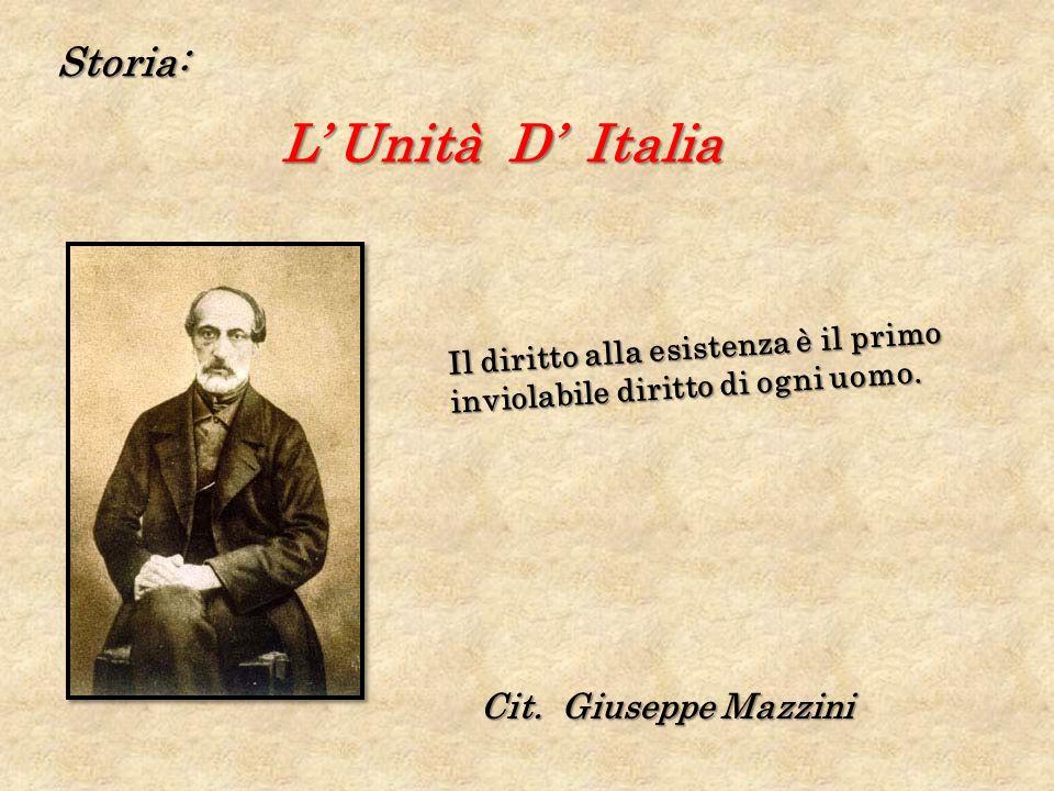 Storia: L Unità D Italia Il diritto alla esistenza è il primo inviolabile diritto di ogni uomo. Cit. Giuseppe Mazzini
