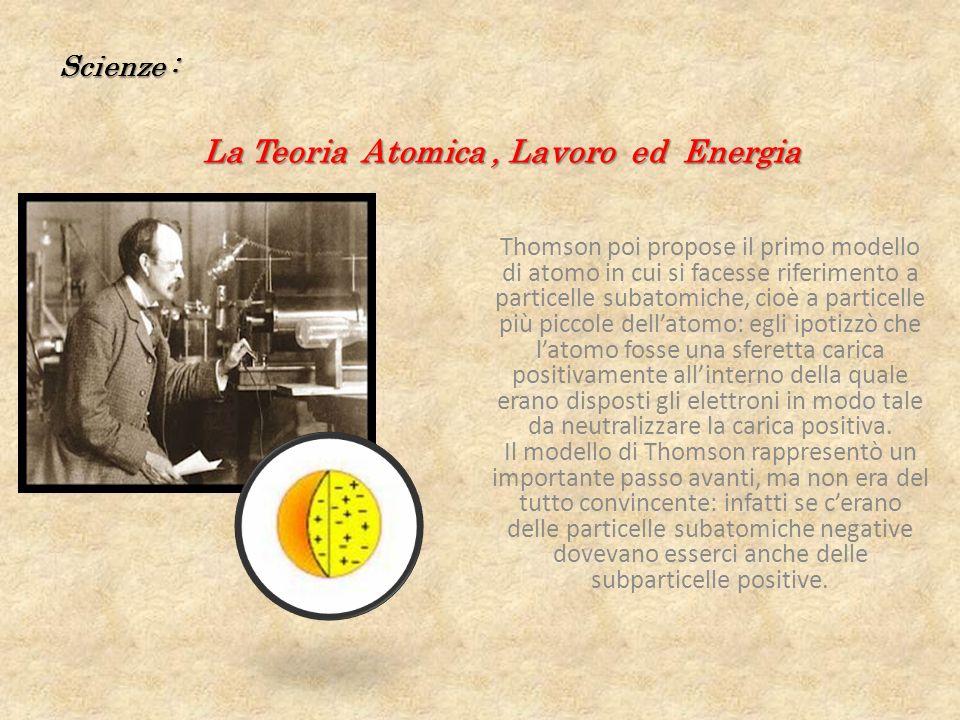 Scienze : La Teoria Atomica, Lavoro ed Energia Thomson poi propose il primo modello di atomo in cui si facesse riferimento a particelle subatomiche, cioè a particelle più piccole dellatomo: egli ipotizzò che latomo fosse una sferetta carica positivamente allinterno della quale erano disposti gli elettroni in modo tale da neutralizzare la carica positiva.