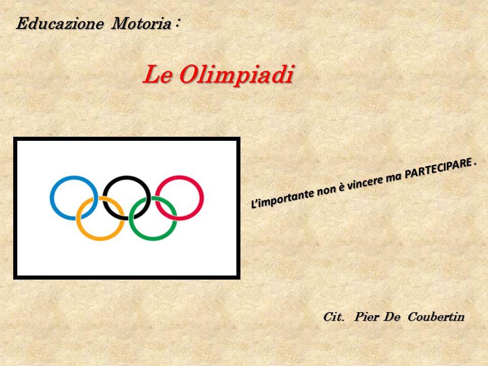 Educazione Motoria : Le Olimpiadi Limportante non è vincere ma PARTECIPARE. Cit. Pier De Coubertin