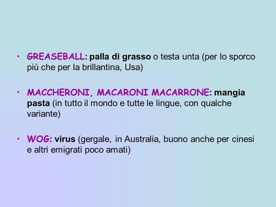 GREASEBALL : palla di grasso o testa unta (per lo sporco più che per la brillantina, Usa) MACCHERONI, MACARONI MACARRONE : mangia pasta (in tutto il m
