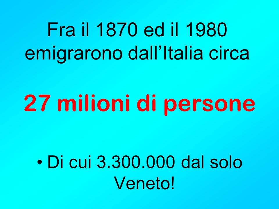 Fra il 1870 ed il 1980 emigrarono dallItalia circa 27 milioni di persone Di cui 3.300.000 dal solo Veneto!