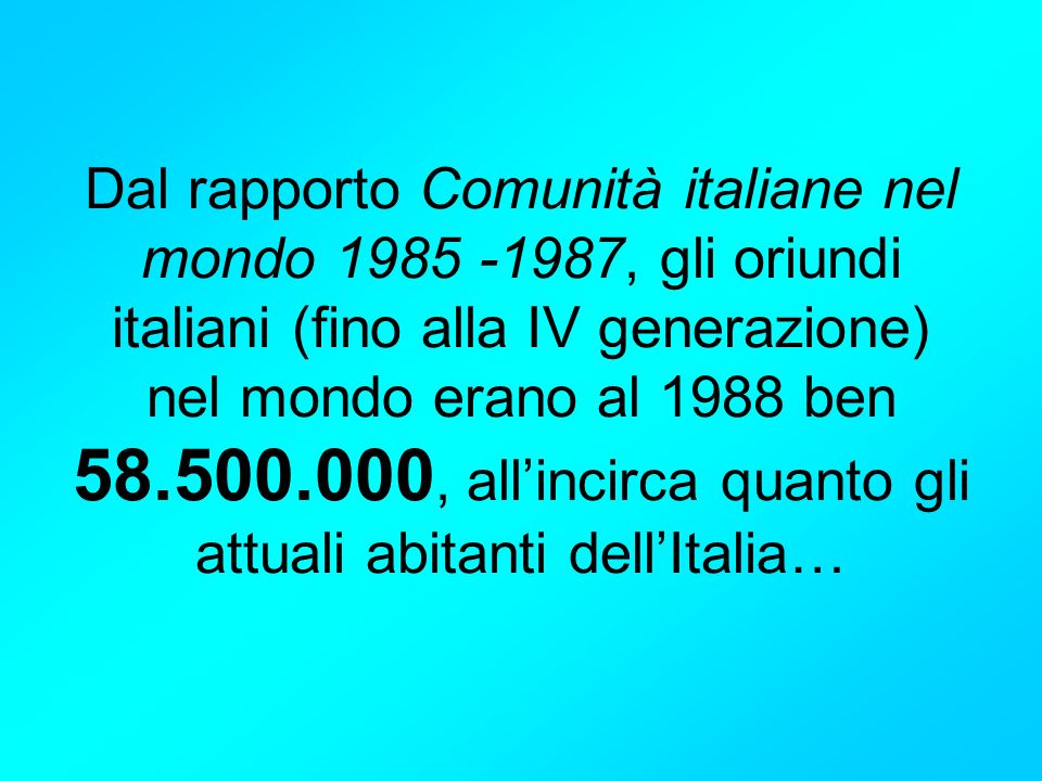 Dal rapporto Comunità italiane nel mondo 1985 -1987, gli oriundi italiani (fino alla IV generazione) nel mondo erano al 1988 ben 58.500.000, allincirc