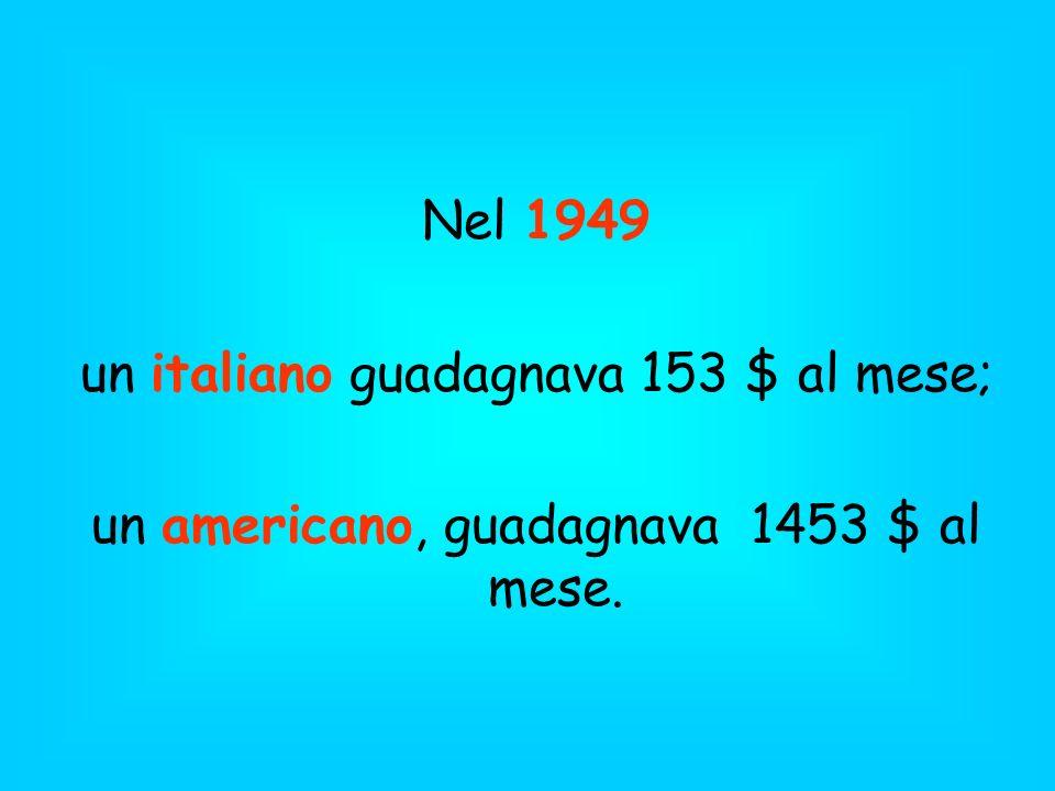 Nel 1949 un italiano guadagnava 153 $ al mese; un americano, guadagnava 1453 $ al mese.