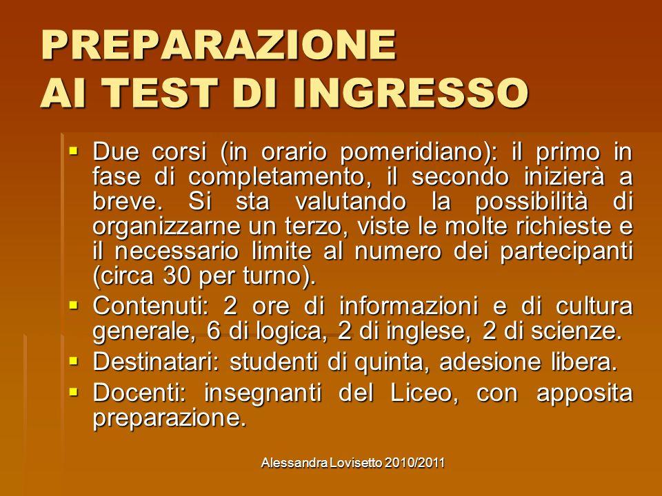 Alessandra Lovisetto 2010/2011 PREPARAZIONE AI TEST DI INGRESSO Due corsi (in orario pomeridiano): il primo in fase di completamento, il secondo inizierà a breve.