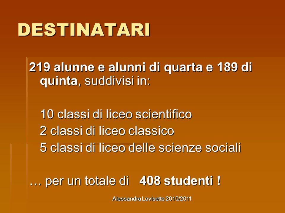 Alessandra Lovisetto 2010/2011 DESTINATARI 219 alunne e alunni di quarta e 189 di quinta, suddivisi in: 10 classi di liceo scientifico 2 classi di liceo classico 5 classi di liceo delle scienze sociali … per un totale di 408 studenti !