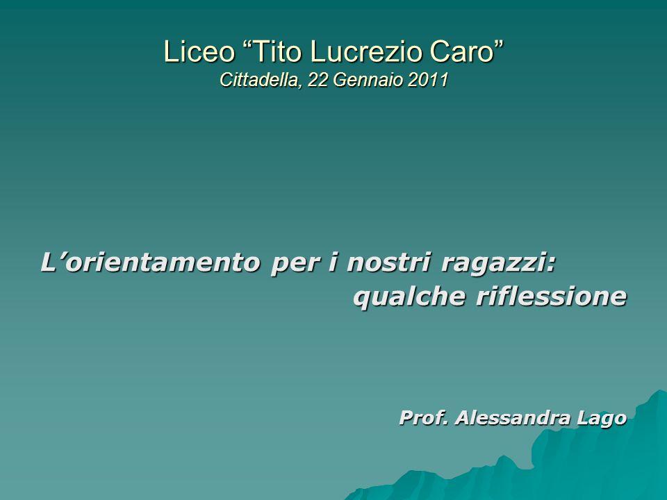 Liceo Tito Lucrezio Caro Cittadella, 22 Gennaio 2011 Lorientamento per i nostri ragazzi: qualche riflessione Prof. Alessandra Lago