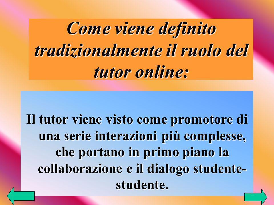 Come viene definito tradizionalmente il ruolo del tutor online: Il tutor viene visto come promotore di una serie interazioni più complesse, che portano in primo piano la collaborazione e il dialogo studente- studente.