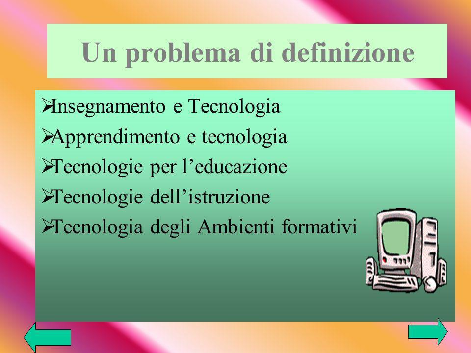 Un problema di definizione Insegnamento e Tecnologia Apprendimento e tecnologia Tecnologie per leducazione Tecnologie dellistruzione Tecnologia degli Ambienti formativi
