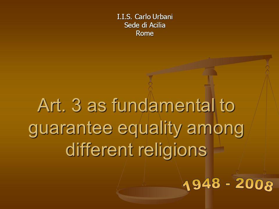 Art. 3 as fundamental to guarantee equality among different religions I.I.S. Carlo Urbani Sede di Acilia Rome