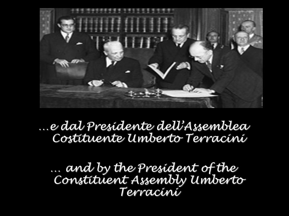 …e dal Presidente dellAssemblea Costituente Umberto Terracini … and by the President of the Constituent Assembly Umberto Terracini