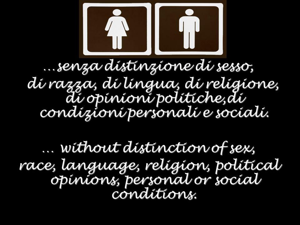 …senza distinzione di sesso, di razza, di lingua, di religione, di opinioni politiche,di condizioni personali e sociali.