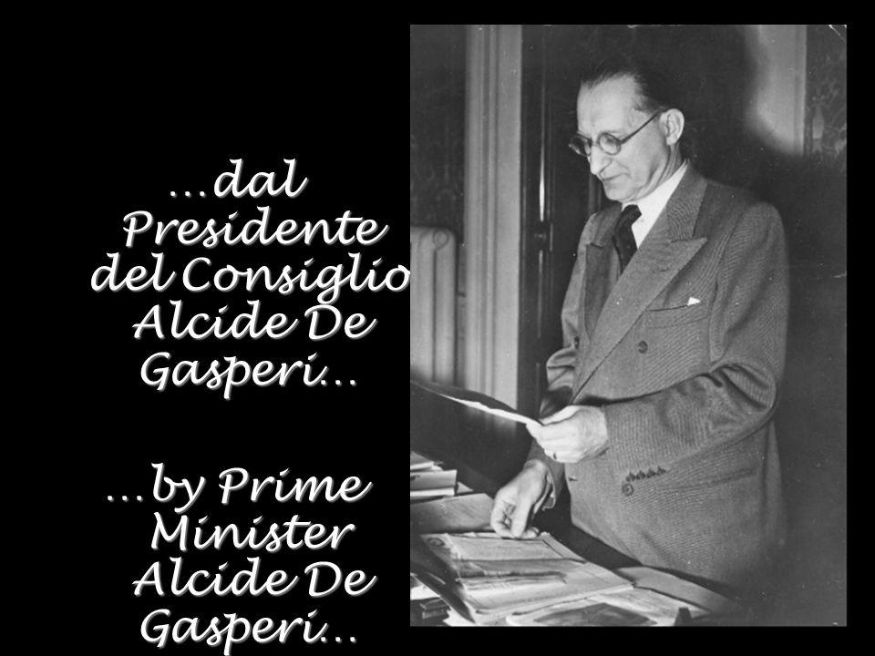 …dal Presidente del Consiglio Alcide De Gasperi… …by Prime Minister Alcide De Gasperi…