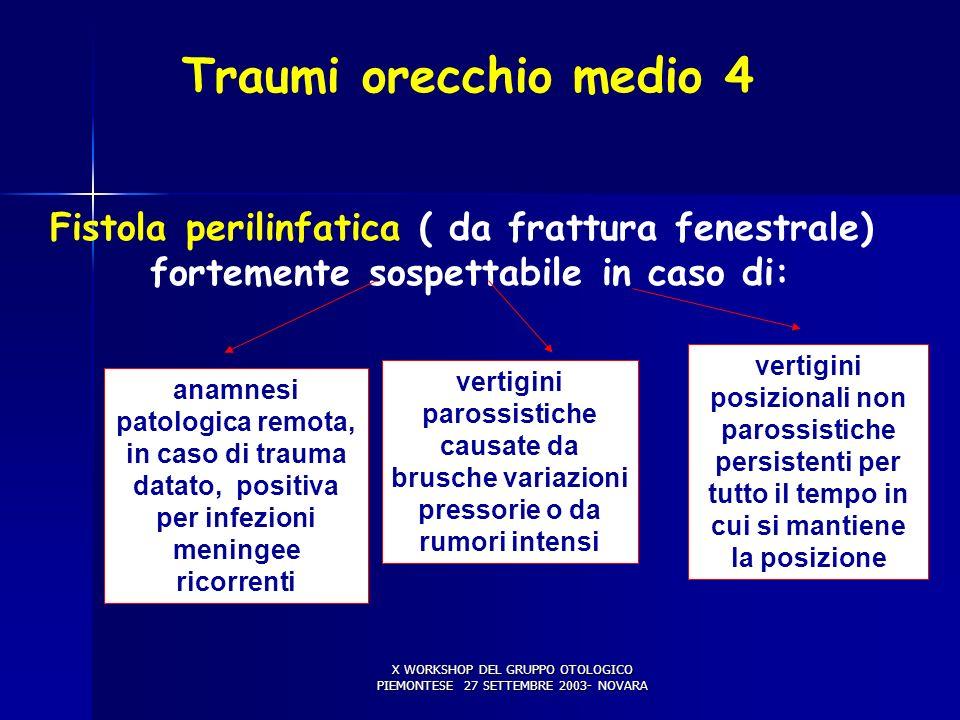 X WORKSHOP DEL GRUPPO OTOLOGICO PIEMONTESE 27 SETTEMBRE 2003- NOVARA Traumi orecchio medio 4 Fistola perilinfatica ( da frattura fenestrale) fortemente sospettabile in caso di: anamnesi patologica remota, in caso di trauma datato, positiva per infezioni meningee ricorrenti vertigini parossistiche causate da brusche variazioni pressorie o da rumori intensi vertigini posizionali non parossistiche persistenti per tutto il tempo in cui si mantiene la posizione