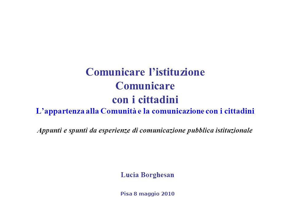 Comunicare listituzione Comunicare con i cittadini Lappartenza alla Comunità e la comunicazione con i cittadini Appunti e spunti da esperienze di comunicazione pubblica istituzionale Lucia Borghesan Pisa 8 maggio 2010