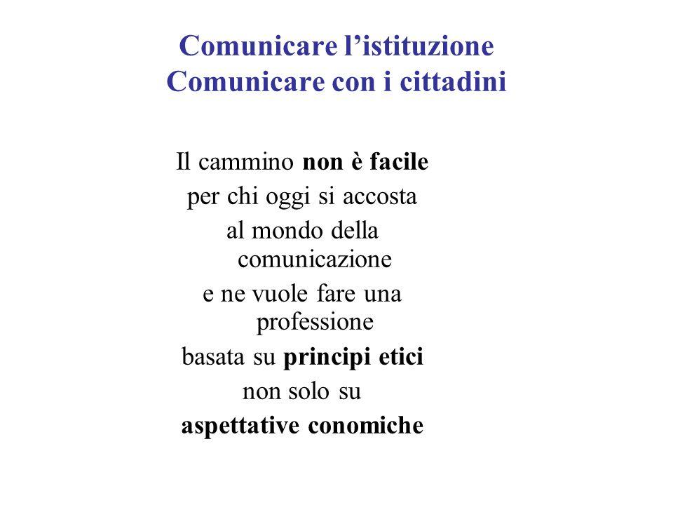 Comunicare listituzione Comunicare con i cittadini Il cammino non è facile per chi oggi si accosta al mondo della comunicazione e ne vuole fare una professione basata su principi etici non solo su aspettative conomiche