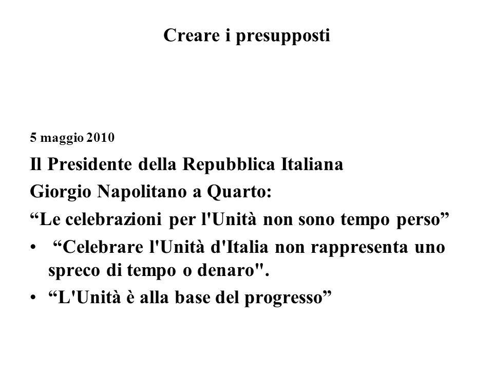 Creare i presupposti 5 maggio 2010 Il Presidente della Repubblica Italiana Giorgio Napolitano a Quarto: Le celebrazioni per l Unità non sono tempo perso Celebrare l Unità d Italia non rappresenta uno spreco di tempo o denaro .