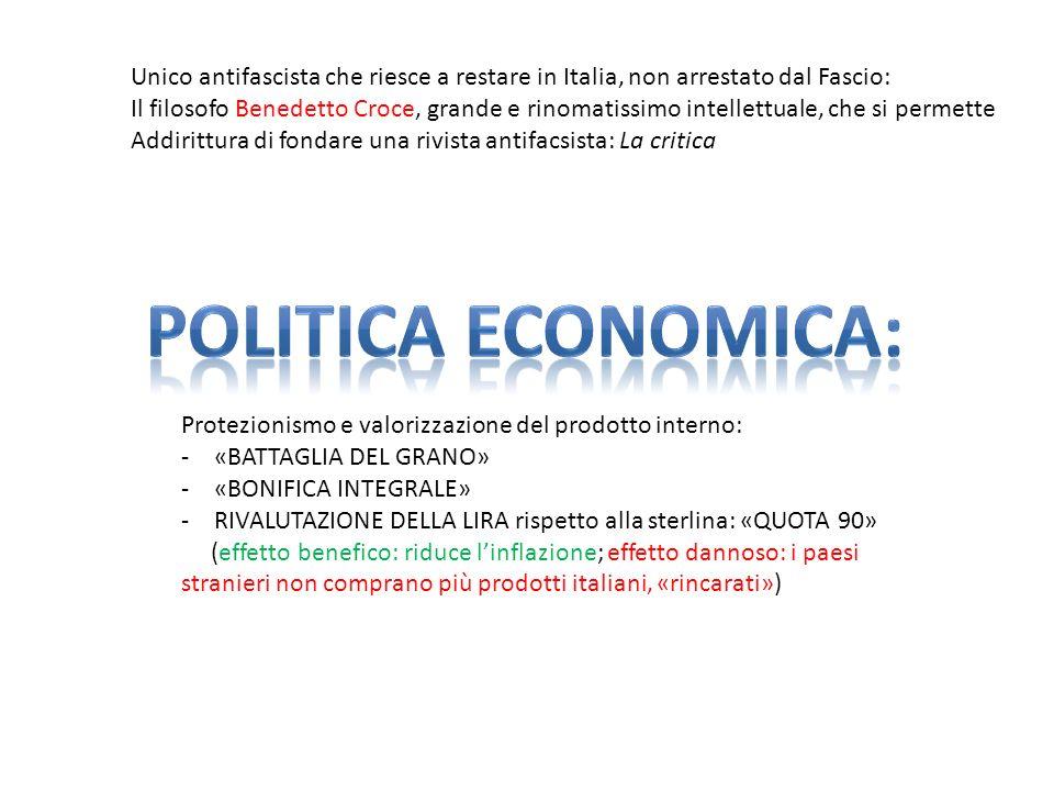 Unico antifascista che riesce a restare in Italia, non arrestato dal Fascio: Il filosofo Benedetto Croce, grande e rinomatissimo intellettuale, che si permette Addirittura di fondare una rivista antifacsista: La critica Protezionismo e valorizzazione del prodotto interno: -«BATTAGLIA DEL GRANO» -«BONIFICA INTEGRALE» -RIVALUTAZIONE DELLA LIRA rispetto alla sterlina: «QUOTA 90» (effetto benefico: riduce linflazione; effetto dannoso: i paesi stranieri non comprano più prodotti italiani, «rincarati»)