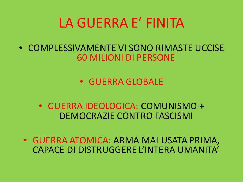 LA GUERRA E FINITA COMPLESSIVAMENTE VI SONO RIMASTE UCCISE 60 MILIONI DI PERSONE GUERRA GLOBALE GUERRA IDEOLOGICA: COMUNISMO + DEMOCRAZIE CONTRO FASCI