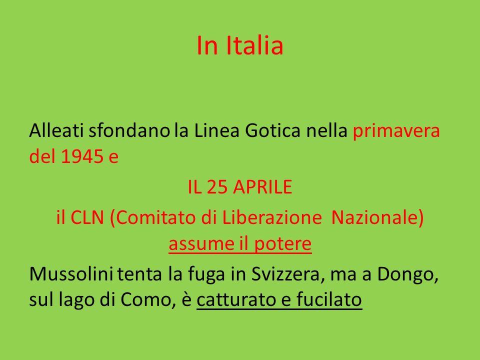 In Italia Alleati sfondano la Linea Gotica nella primavera del 1945 e IL 25 APRILE il CLN (Comitato di Liberazione Nazionale) assume il potere Mussoli