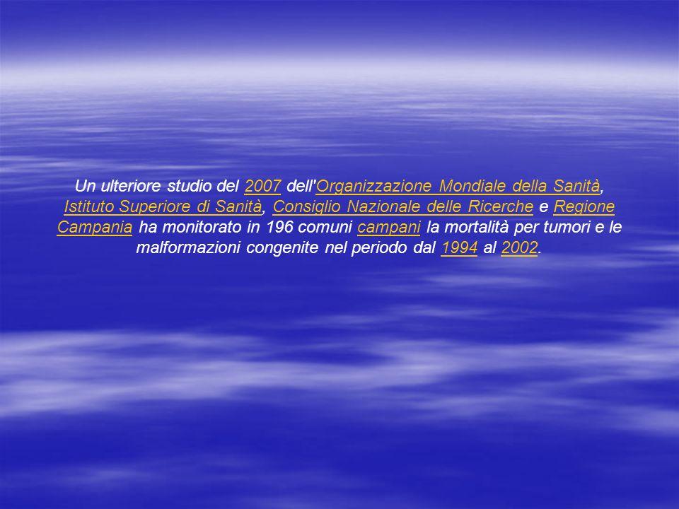 Un ulteriore studio del 2007 dell Organizzazione Mondiale della Sanità, Istituto Superiore di Sanità, Consiglio Nazionale delle Ricerche e Regione Campania ha monitorato in 196 comuni campani la mortalità per tumori e le malformazioni congenite nel periodo dal 1994 al 2002.2007Organizzazione Mondiale della Sanità Istituto Superiore di SanitàConsiglio Nazionale delle RicercheRegione Campaniacampani19942002